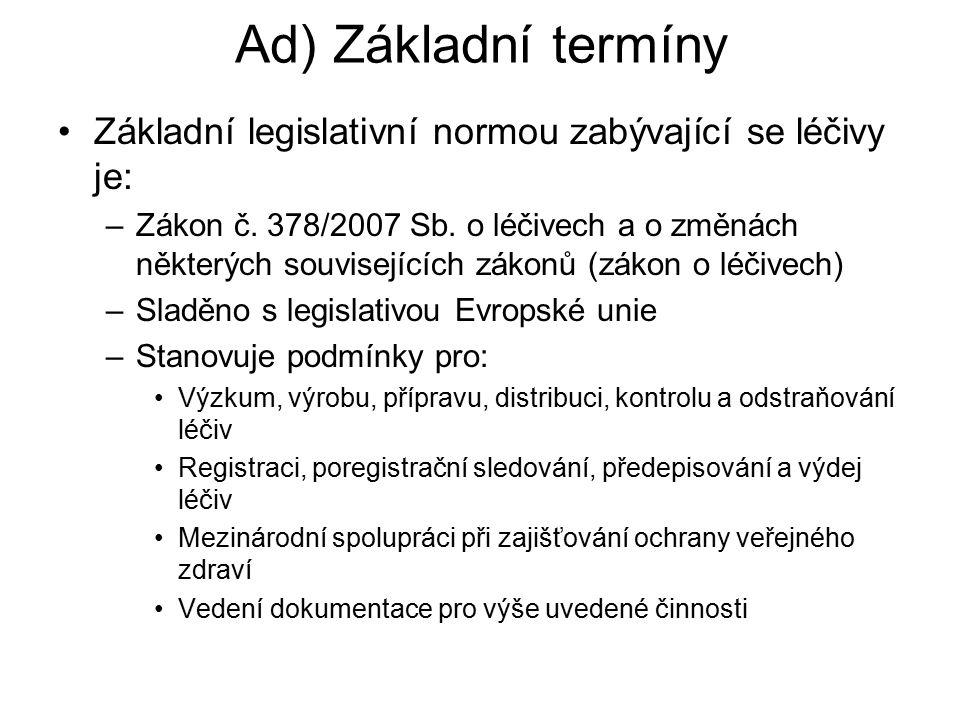Ad) Základní termíny Základní legislativní normou zabývající se léčivy je: –Zákon č. 378/2007 Sb. o léčivech a o změnách některých souvisejících zákon