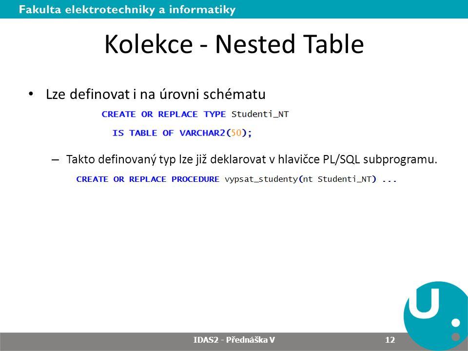 Kolekce - Nested Table Lze definovat i na úrovni schématu – Takto definovaný typ lze již deklarovat v hlavičce PL/SQL subprogramu. IDAS2 - Přednáška V