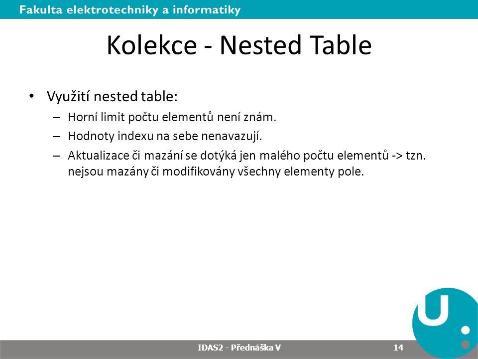 Kolekce - Nested Table Využití nested table: – Horní limit počtu elementů není znám. – Hodnoty indexu na sebe nenavazují. – Aktualizace či mazání se d