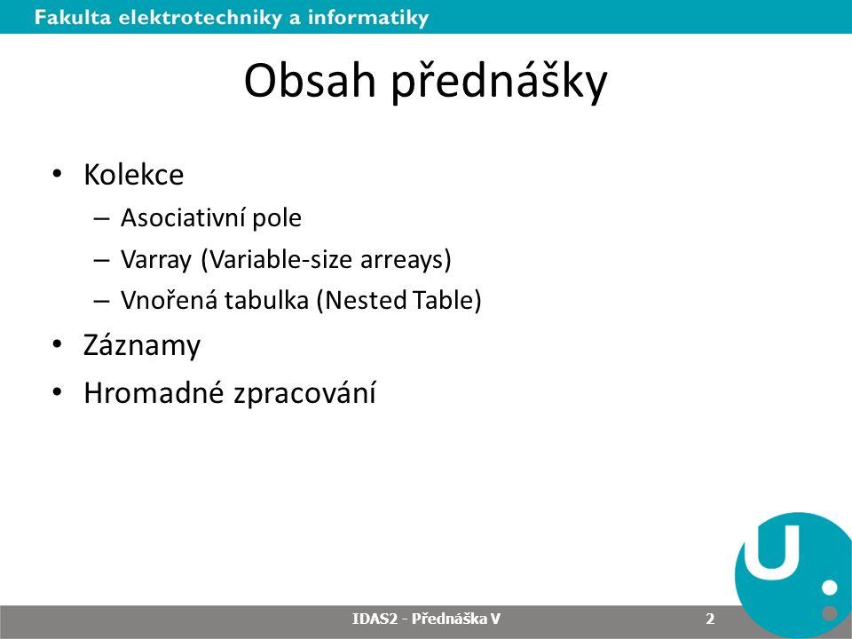 Obsah přednášky Kolekce – Asociativní pole – Varray (Variable-size arreays) – Vnořená tabulka (Nested Table) Záznamy Hromadné zpracování 2 IDAS2 - Pře