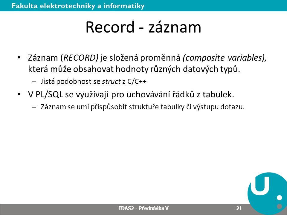 Record - záznam Záznam (RECORD) je složená proměnná (composite variables), která může obsahovat hodnoty různých datových typů. – Jistá podobnost se st