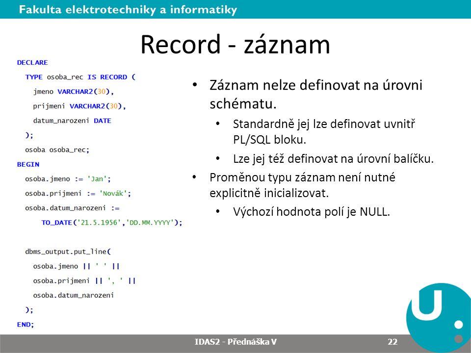Record - záznam IDAS2 - Přednáška V 22 Záznam nelze definovat na úrovni schématu. Standardně jej lze definovat uvnitř PL/SQL bloku. Lze jej též defino