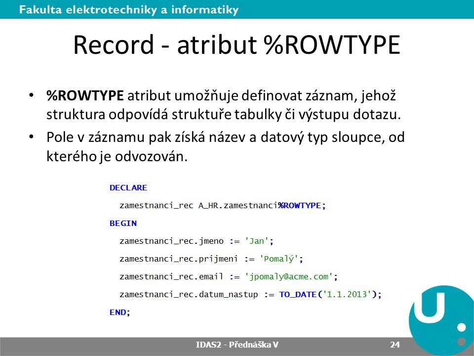 Record - atribut %ROWTYPE %ROWTYPE atribut umožňuje definovat záznam, jehož struktura odpovídá struktuře tabulky či výstupu dotazu. Pole v záznamu pak