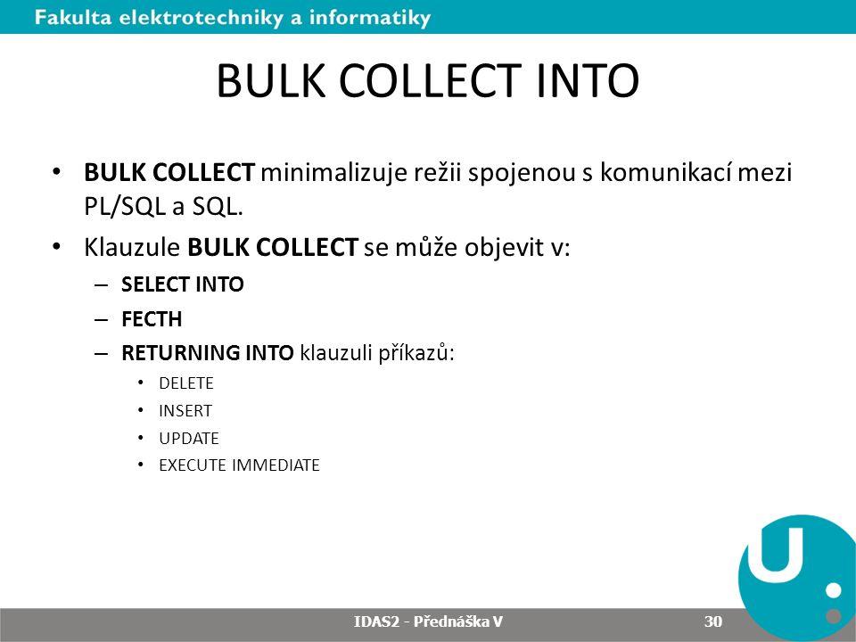BULK COLLECT INTO BULK COLLECT minimalizuje režii spojenou s komunikací mezi PL/SQL a SQL. Klauzule BULK COLLECT se může objevit v: – SELECT INTO – FE