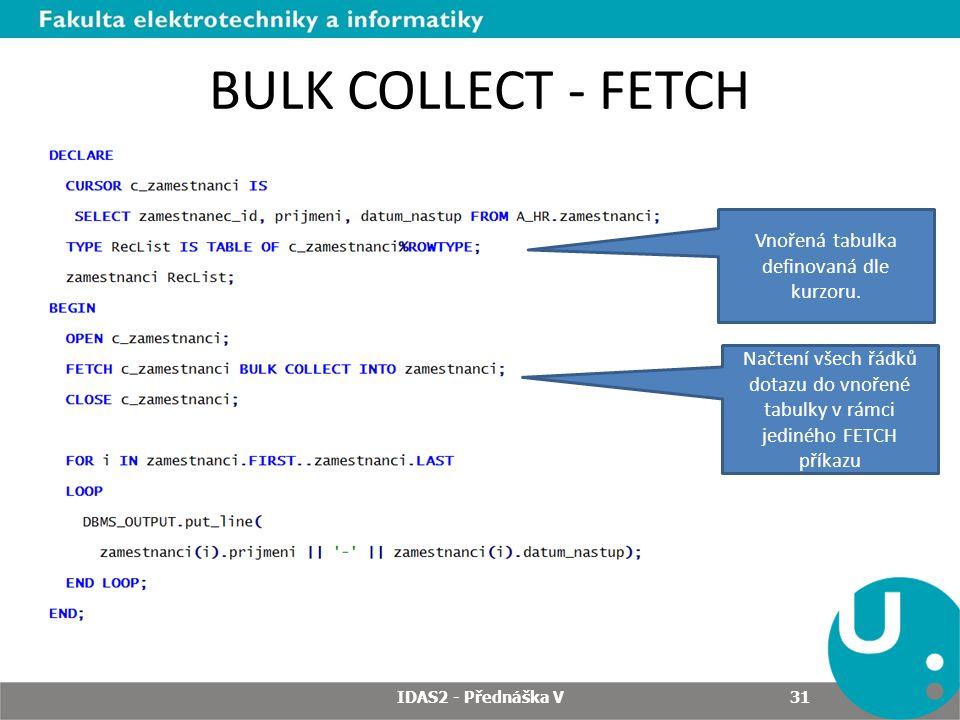 BULK COLLECT - FETCH IDAS2 - Přednáška V 31 Vnořená tabulka definovaná dle kurzoru. Načtení všech řádků dotazu do vnořené tabulky v rámci jediného FET