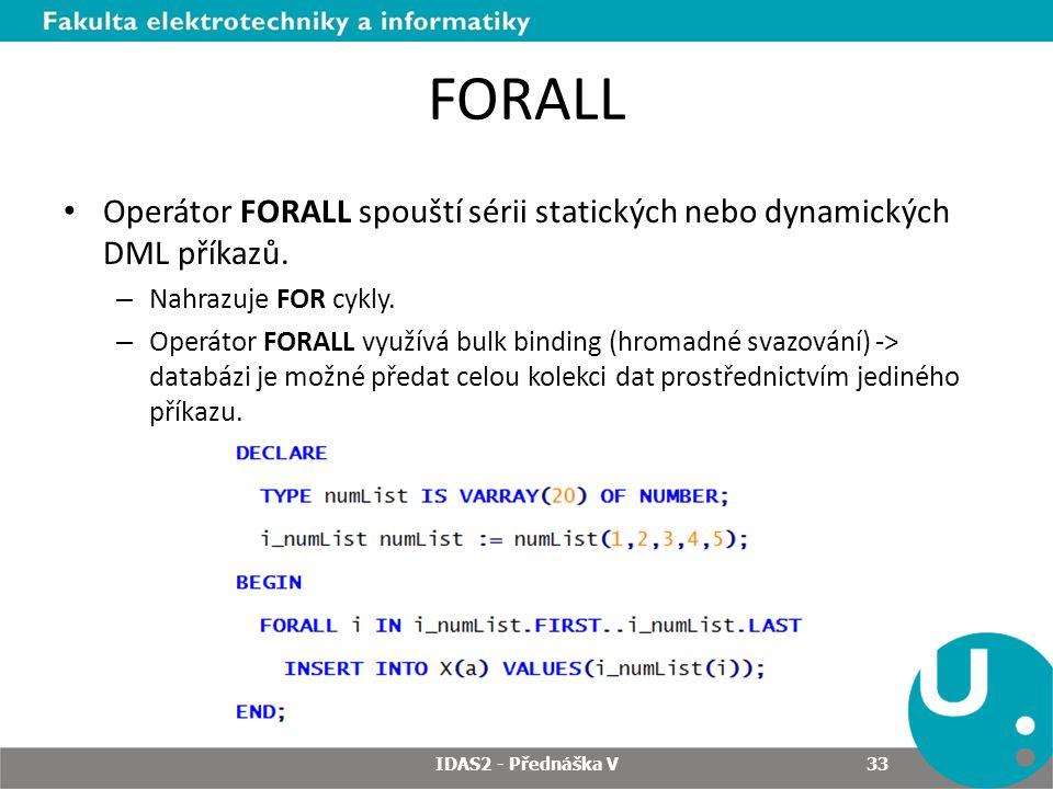 FORALL Operátor FORALL spouští sérii statických nebo dynamických DML příkazů. – Nahrazuje FOR cykly. – Operátor FORALL využívá bulk binding (hromadné