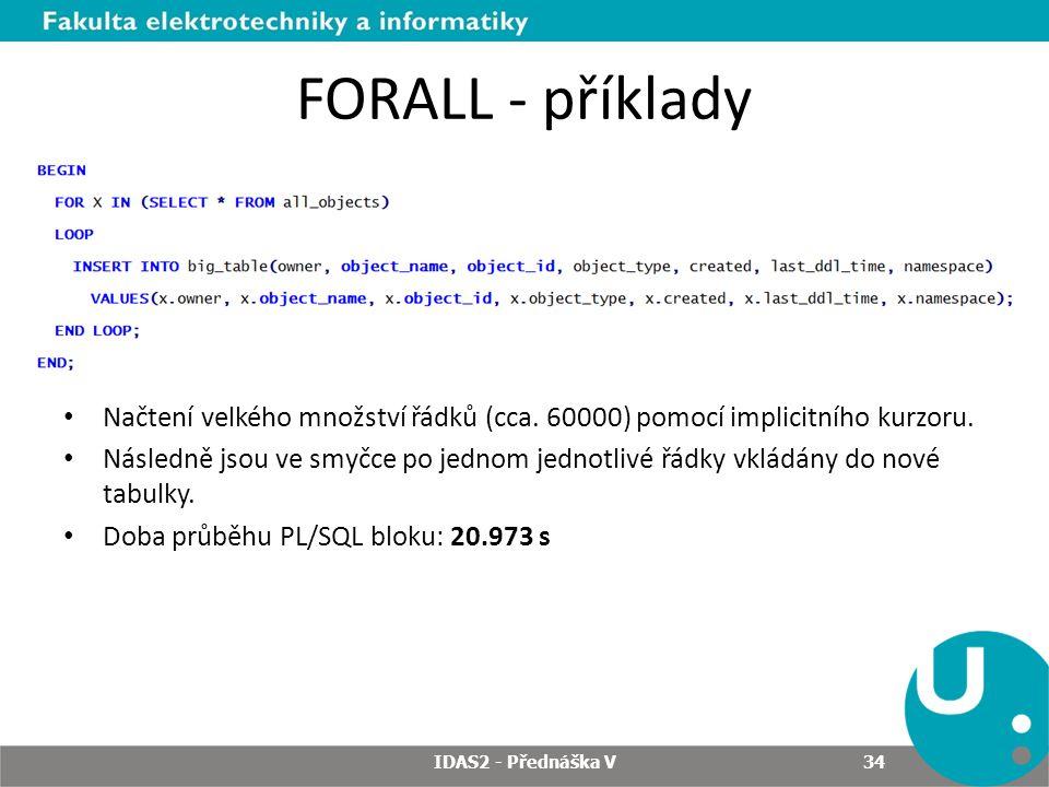 FORALL - příklady Načtení velkého množství řádků (cca. 60000) pomocí implicitního kurzoru. Následně jsou ve smyčce po jednom jednotlivé řádky vkládány