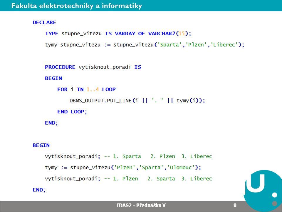 Hromadné zpracování Doba běhu PL/SQL bloku: 1.749 s IDAS2 - Přednáška V 29 Předefinované typy vnořených tabulek pro čísla, řetězce a data.