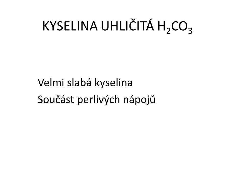 KYSELINA UHLIČITÁ H 2 CO 3 Velmi slabá kyselina Součást perlivých nápojů