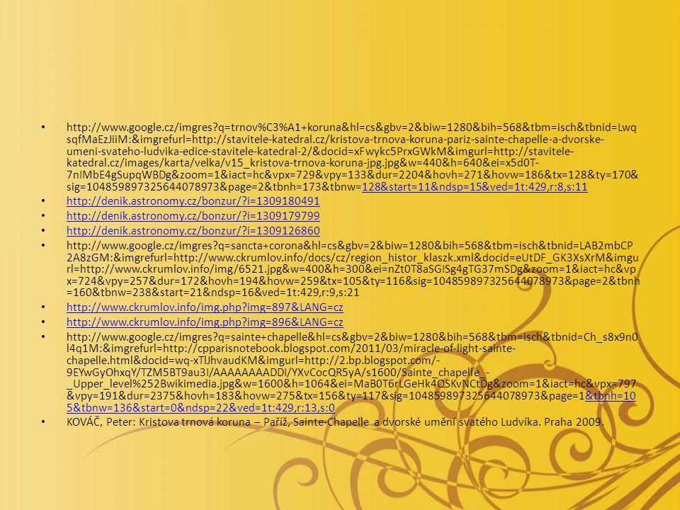 http://www.google.cz/imgres?q=trnov%C3%A1+koruna&hl=cs&gbv=2&biw=1280&bih=568&tbm=isch&tbnid=Lwq sqfMaEzJiiM:&imgrefurl=http://stavitele-katedral.cz/kristova-trnova-koruna-pariz-sainte-chapelle-a-dvorske- umeni-svateho-ludvika-edice-stavitele-katedral-2/&docid=xFwykc5PrxGWkM&imgurl=http://stavitele- katedral.cz/images/karta/velka/v15_kristova-trnova-koruna-jpg.jpg&w=440&h=640&ei=x5d0T- 7nIMbE4gSupqWBDg&zoom=1&iact=hc&vpx=729&vpy=133&dur=2204&hovh=271&hovw=186&tx=128&ty=170& sig=104859897325644078973&page=2&tbnh=173&tbnw=128&start=11&ndsp=15&ved=1t:429,r:8,s:11128&start=11&ndsp=15&ved=1t:429,r:8,s:11 http://denik.astronomy.cz/bonzur/?i=1309180491 http://denik.astronomy.cz/bonzur/?i=1309179799 http://denik.astronomy.cz/bonzur/?i=1309126860 http://www.google.cz/imgres?q=sancta+corona&hl=cs&gbv=2&biw=1280&bih=568&tbm=isch&tbnid=LAB2mbCP 2A8zGM:&imgrefurl=http://www.ckrumlov.info/docs/cz/region_histor_klaszk.xml&docid=eUtDF_GK3XsXrM&imgu rl=http://www.ckrumlov.info/img/6521.jpg&w=400&h=300&ei=nZt0T8aSGISg4gTG37mSDg&zoom=1&iact=hc&vp x=724&vpy=257&dur=172&hovh=194&hovw=259&tx=105&ty=116&sig=104859897325644078973&page=2&tbnh =160&tbnw=238&start=21&ndsp=16&ved=1t:429,r:9,s:21 http://www.ckrumlov.info/img.php?img=897&LANG=cz http://www.ckrumlov.info/img.php?img=896&LANG=cz http://www.google.cz/imgres?q=sainte+chapelle&hl=cs&gbv=2&biw=1280&bih=568&tbm=isch&tbnid=Ch_s8x9n0 l4q1M:&imgrefurl=http://cpparisnotebook.blogspot.com/2011/03/miracle-of-light-sainte- chapelle.html&docid=wq-xTlJhvaudKM&imgurl=http://2.bp.blogspot.com/- 9EYwGyOhxqY/TZM5BT9au3I/AAAAAAAADDI/YXvCocQR5yA/s1600/Sainte_chapelle_- _Upper_level%252Bwikimedia.jpg&w=1600&h=1064&ei=MaB0T6rLGeHk4QSKvNCtDg&zoom=1&iact=hc&vpx=797 &vpy=191&dur=2375&hovh=183&hovw=275&tx=156&ty=117&sig=104859897325644078973&page=1&tbnh=10 5&tbnw=136&start=0&ndsp=22&ved=1t:429,r:13,s:0&tbnh=10 5&tbnw=136&start=0&ndsp=22&ved=1t:429,r:13,s:0 KOVÁČ, Peter: Kristova trnová koruna – Paříž, Sainte-Chapelle a dvorské umění svatého Ludvíka.