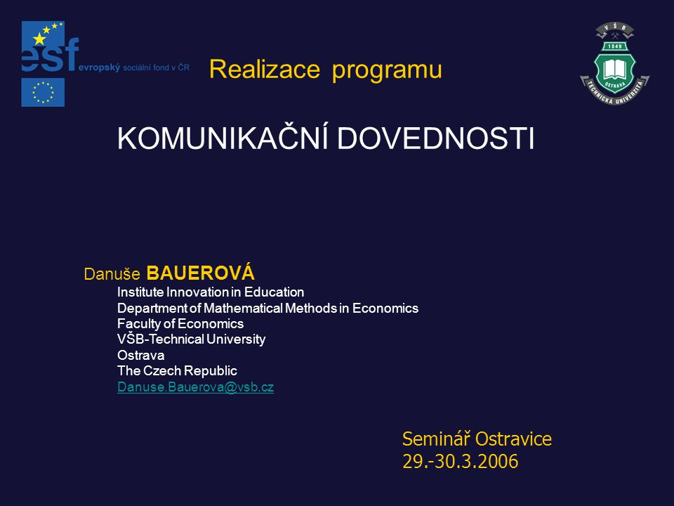 Danuše BAUEROVÁ Institute Innovation in Education Department of Mathematical Methods in Economics Faculty of Economics VŠB-Technical University Ostrava The Czech Republic Danuse.Bauerova@vsb.cz Realizace programu KOMUNIKAČNÍ DOVEDNOSTI Seminář Ostravice 29.-30.3.2006