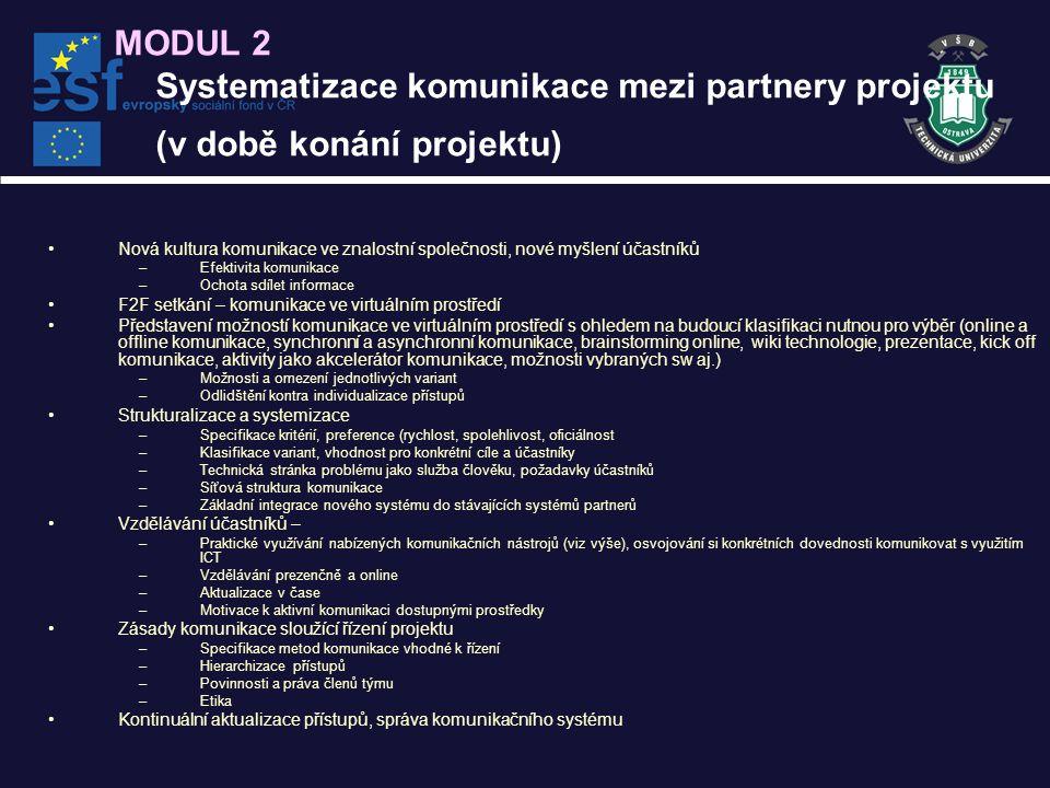 MODUL 2 Systematizace komunikace mezi partnery projektu (v době konání projektu) Nová kultura komunikace ve znalostní společnosti, nové myšlení účastníků –Efektivita komunikace –Ochota sdílet informace F2F setkání – komunikace ve virtuálním prostředí Představení možností komunikace ve virtuálním prostředí s ohledem na budoucí klasifikaci nutnou pro výběr (online a offline komunikace, synchronní a asynchronní komunikace, brainstorming online, wiki technologie, prezentace, kick off komunikace, aktivity jako akcelerátor komunikace, možnosti vybraných sw aj.) –Možnosti a omezení jednotlivých variant –Odlidštění kontra individualizace přístupů Strukturalizace a systemizace –Specifikace kritérií, preference (rychlost, spolehlivost, oficiálnost –Klasifikace variant, vhodnost pro konkrétní cíle a účastníky –Technická stránka problému jako služba člověku, požadavky účastníků –Síťová struktura komunikace –Základní integrace nového systému do stávajících systémů partnerů Vzdělávání účastníků – –Praktické využívání nabízených komunikačních nástrojů (viz výše), osvojování si konkrétních dovednosti komunikovat s využitím ICT –Vzdělávání prezenčně a online –Aktualizace v čase –Motivace k aktivní komunikaci dostupnými prostředky Zásady komunikace sloužící řízení projektu –Specifikace metod komunikace vhodné k řízení –Hierarchizace přístupů –Povinnosti a práva členů týmu –Etika Kontinuální aktualizace přístupů, správa komunikačního systému
