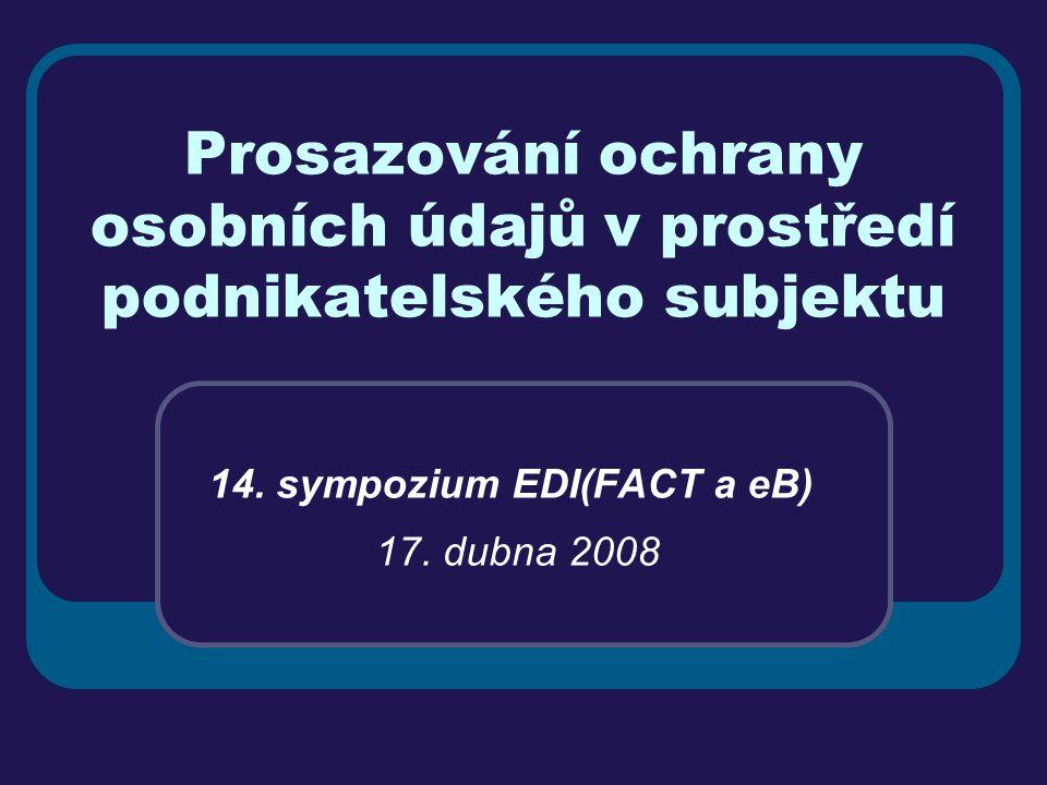 Prosazování ochrany osobních údajů v prostředí podnikatelského subjektu 14. sympozium EDI(FACT a eB) 17. dubna 2008