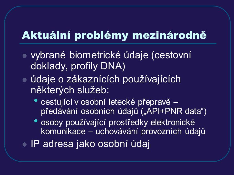 """Aktuální problémy mezinárodně vybrané biometrické údaje (cestovní doklady, profily DNA) údaje o zákaznících používajících některých služeb: cestující v osobní letecké přepravě – předávání osobních údajů (""""API+PNR data ) osoby používající prostředky elektronické komunikace – uchovávání provozních údajů IP adresa jako osobní údaj"""