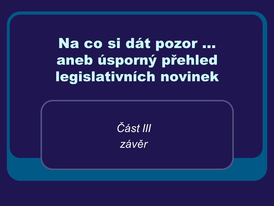 Na co si dát pozor … aneb úsporný přehled legislativních novinek Část III závěr