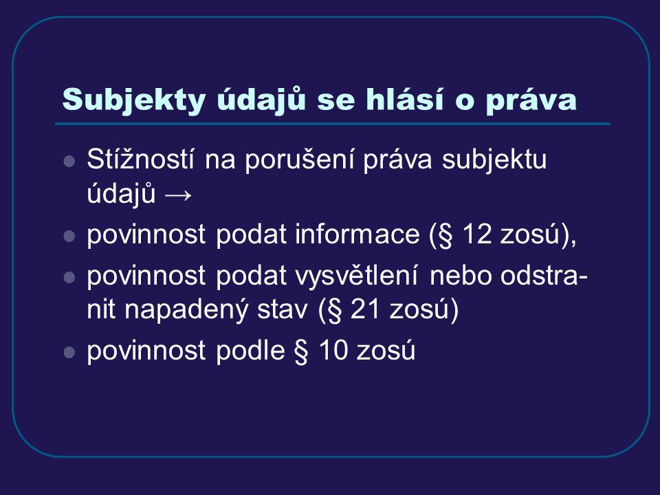Subjekty údajů se hlásí o práva Stížností na porušení práva subjektu údajů → povinnost podat informace (§ 12 zosú), povinnost podat vysvětlení nebo odstra- nit napadený stav (§ 21 zosú) povinnost podle § 10 zosú
