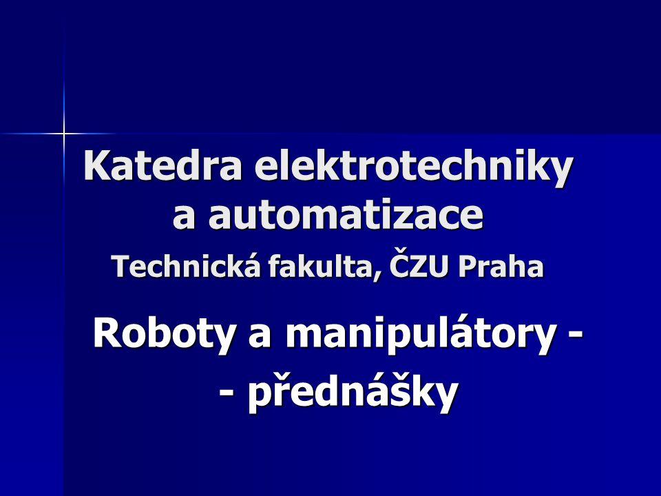 Katedra elektrotechniky a automatizace Technická fakulta, ČZU Praha Roboty a manipulátory - - přednášky