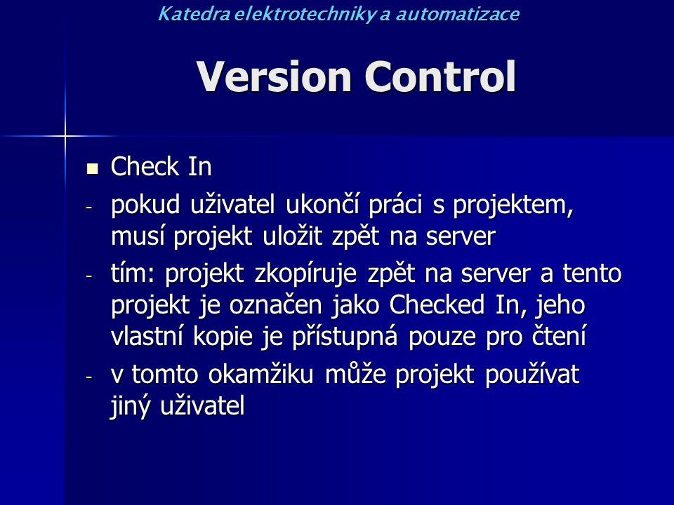 Version Control Check In Check In - pokud uživatel ukončí práci s projektem, musí projekt uložit zpět na server - tím: projekt zkopíruje zpět na server a tento projekt je označen jako Checked In, jeho vlastní kopie je přístupná pouze pro čtení - v tomto okamžiku může projekt používat jiný uživatel Katedra elektrotechniky a automatizace