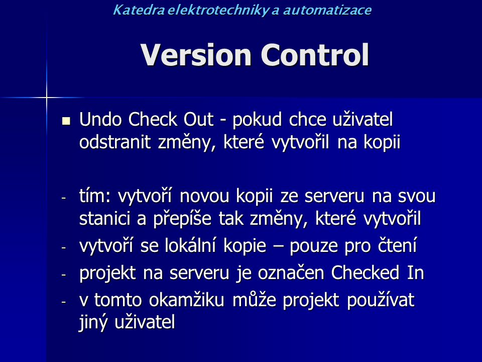 Version Control Undo Check Out - pokud chce uživatel odstranit změny, které vytvořil na kopii Undo Check Out - pokud chce uživatel odstranit změny, které vytvořil na kopii - tím: vytvoří novou kopii ze serveru na svou stanici a přepíše tak změny, které vytvořil - vytvoří se lokální kopie – pouze pro čtení - projekt na serveru je označen Checked In - v tomto okamžiku může projekt používat jiný uživatel Katedra elektrotechniky a automatizace