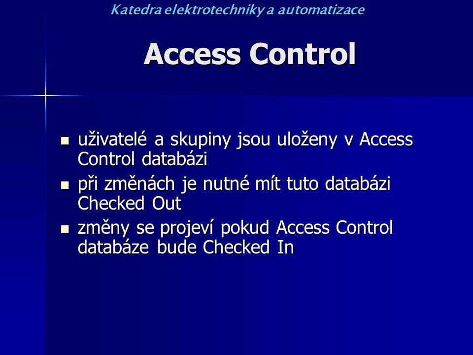 Access Control uživatelé a skupiny jsou uloženy v Access Control databázi uživatelé a skupiny jsou uloženy v Access Control databázi při změnách je nutné mít tuto databázi Checked Out při změnách je nutné mít tuto databázi Checked Out změny se projeví pokud Access Control databáze bude Checked In změny se projeví pokud Access Control databáze bude Checked In Katedra elektrotechniky a automatizace