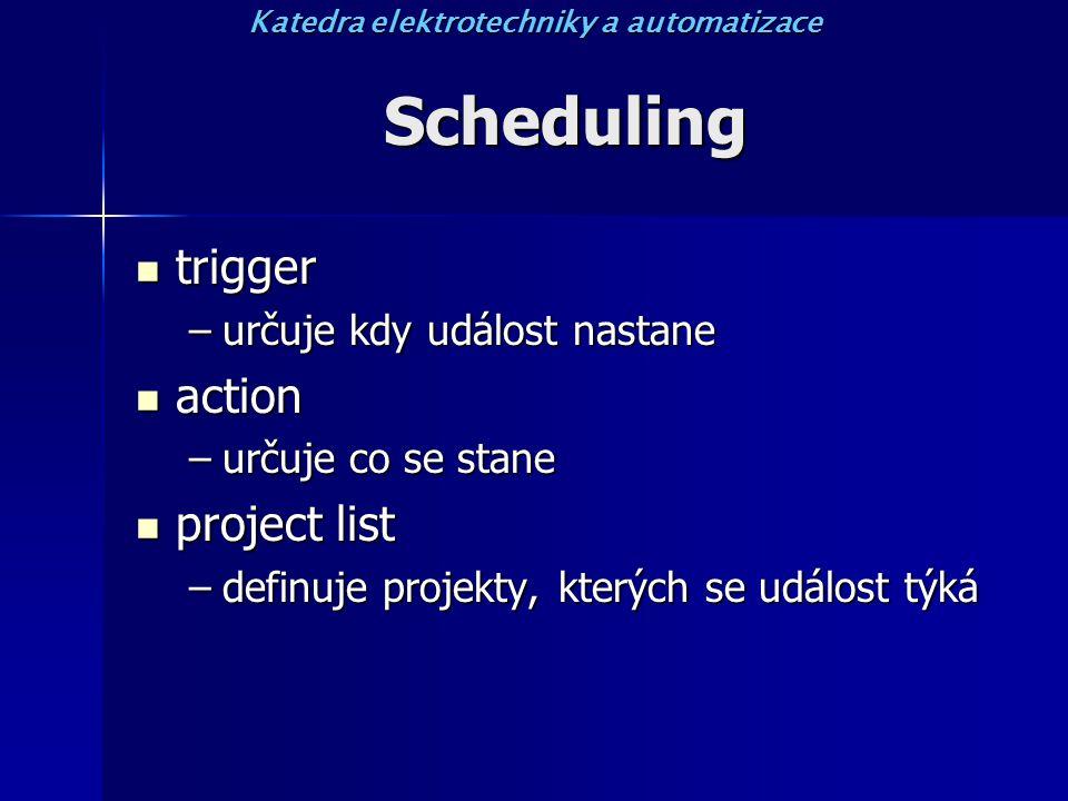 Scheduling trigger trigger –určuje kdy událost nastane action action –určuje co se stane project list project list –definuje projekty, kterých se událost týká Katedra elektrotechniky a automatizace
