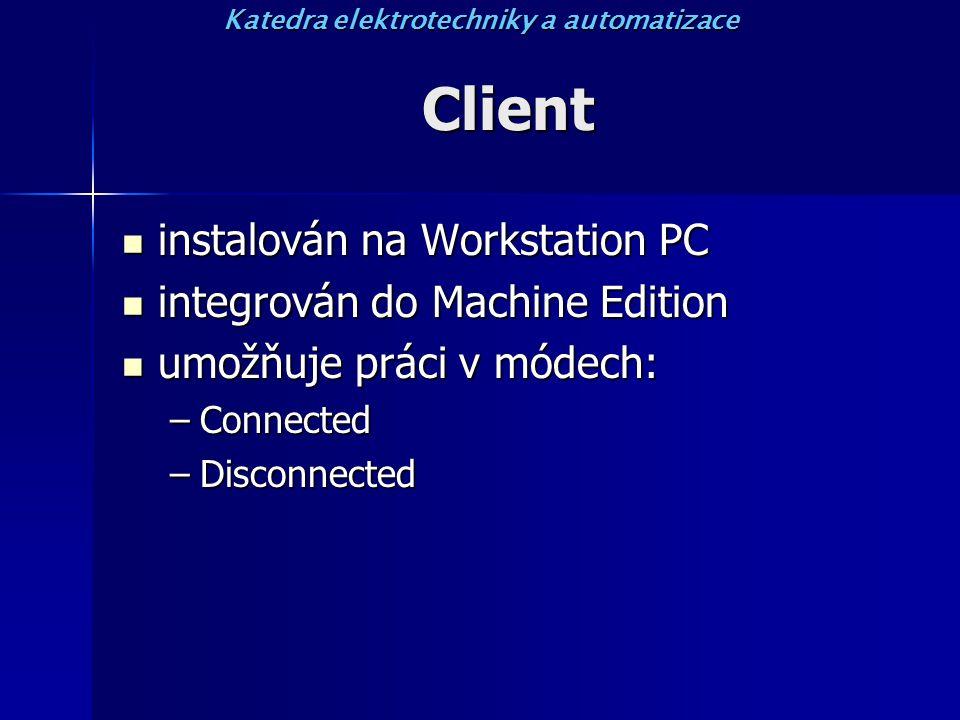 Client instalován na Workstation PC instalován na Workstation PC integrován do Machine Edition integrován do Machine Edition umožňuje práci v módech: umožňuje práci v módech: –Connected –Disconnected Katedra elektrotechniky a automatizace