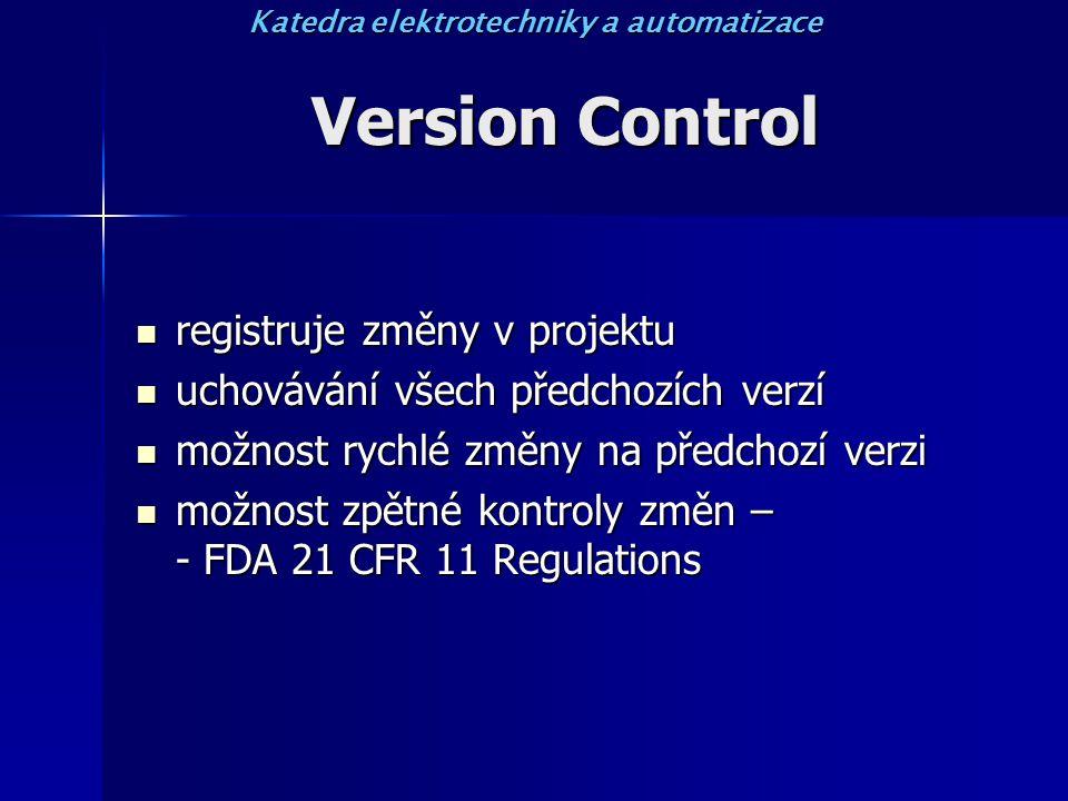 Version Control registruje změny v projektu registruje změny v projektu uchovávání všech předchozích verzí uchovávání všech předchozích verzí možnost rychlé změny na předchozí verzi možnost rychlé změny na předchozí verzi možnost zpětné kontroly změn – - FDA 21 CFR 11 Regulations možnost zpětné kontroly změn – - FDA 21 CFR 11 Regulations Katedra elektrotechniky a automatizace