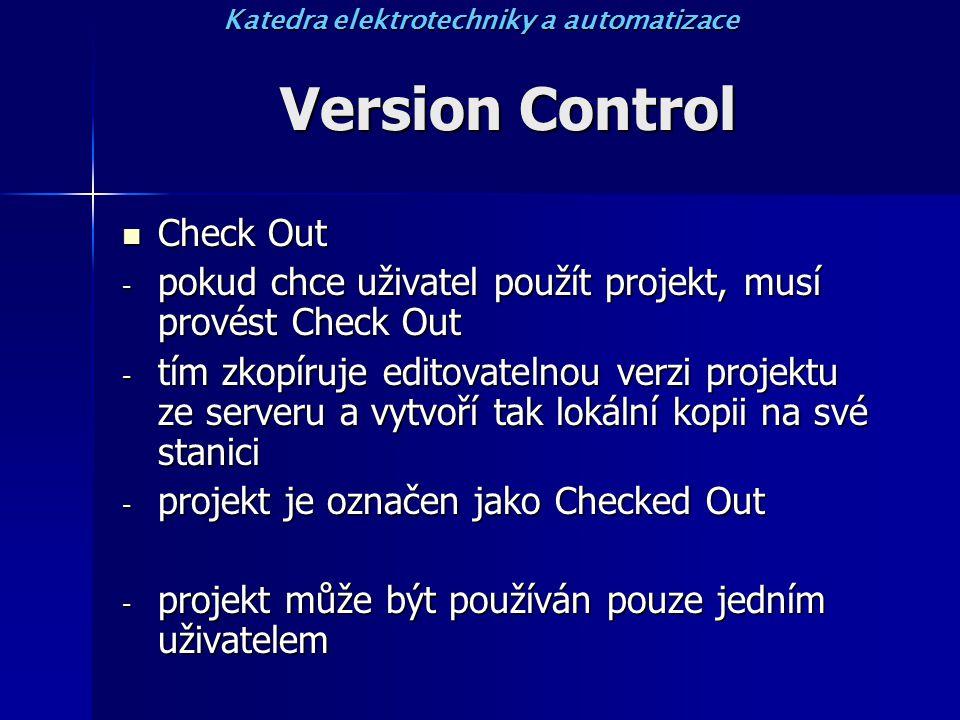 Version Control Check Out Check Out - pokud chce uživatel použít projekt, musí provést Check Out - tím zkopíruje editovatelnou verzi projektu ze serveru a vytvoří tak lokální kopii na své stanici - projekt je označen jako Checked Out - projekt může být používán pouze jedním uživatelem Katedra elektrotechniky a automatizace