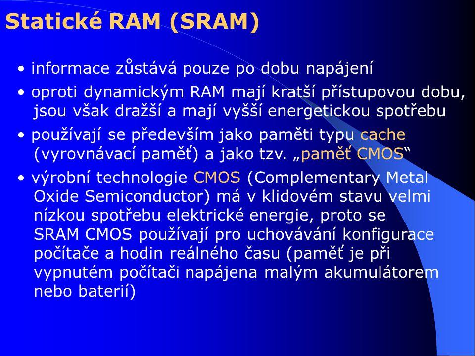 Statické RAM (SRAM) informace zůstává pouze po dobu napájení oproti dynamickým RAM mají kratší přístupovou dobu, jsou však dražší a mají vyšší energetickou spotřebu používají se především jako paměti typu cache (vyrovnávací paměť) a jako tzv.