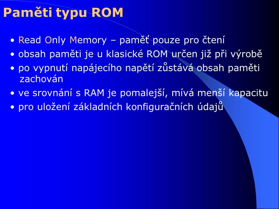 Paměti typu ROM Read Only Memory – paměť pouze pro čtení obsah paměti je u klasické ROM určen již při výrobě po vypnutí napájecího napětí zůstává obsah paměti zachován ve srovnání s RAM je pomalejší, mívá menší kapacitu pro uložení základních konfiguračních údajů