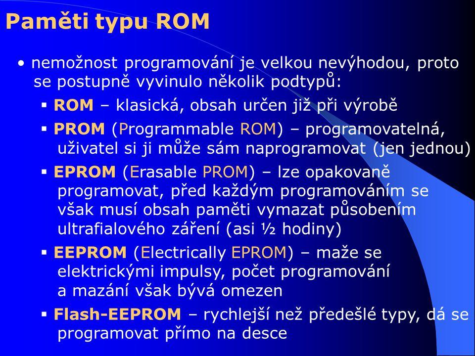 nemožnost programování je velkou nevýhodou, proto se postupně vyvinulo několik podtypů:  ROM – klasická, obsah určen již při výrobě  PROM (Programmable ROM) – programovatelná, uživatel si ji může sám naprogramovat (jen jednou)  EPROM (Erasable PROM) – lze opakovaně programovat, před každým programováním se však musí obsah paměti vymazat působením ultrafialového záření (asi ½ hodiny)  EEPROM (Electrically EPROM) – maže se elektrickými impulsy, počet programování a mazání však bývá omezen  Flash-EEPROM – rychlejší než předešlé typy, dá se programovat přímo na desce Paměti typu ROM