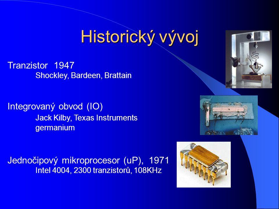 Historický vývoj Tranzistor 1947 Shockley, Bardeen, Brattain Integrovaný obvod (IO) Jack Kilby, Texas Instruments germanium Jednočipový mikroprocesor (uP), 1971 Intel 4004, 2300 tranzistorů, 108KHz
