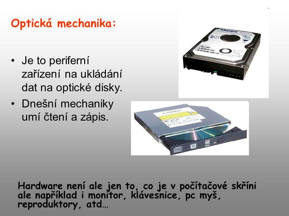 Optická mechanika: Je to periferní zařízení na ukládání dat na optické disky. Dnešní mechaniky umí čtení a zápis. Hardware není ale jen to, co je v po