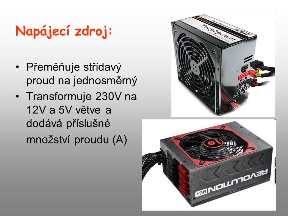 Napájecí zdroj: Přeměňuje střídavý proud na jednosměrný Transformuje 230V na 12V a 5V větve a dodává příslušné množství proudu (A)