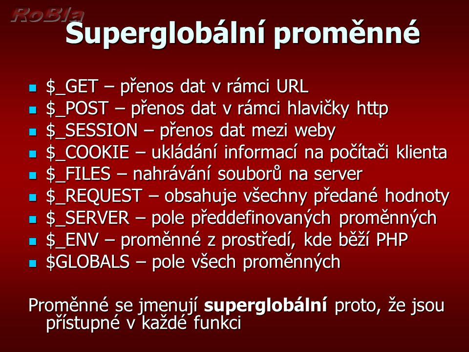 Superglobální proměnné Superglobální proměnné $_GET – přenos dat v rámci URL $_GET – přenos dat v rámci URL $_POST – přenos dat v rámci hlavičky http $_POST – přenos dat v rámci hlavičky http $_SESSION – přenos dat mezi weby $_SESSION – přenos dat mezi weby $_COOKIE – ukládání informací na počítači klienta $_COOKIE – ukládání informací na počítači klienta $_FILES – nahrávání souborů na server $_FILES – nahrávání souborů na server $_REQUEST – obsahuje všechny předané hodnoty $_REQUEST – obsahuje všechny předané hodnoty $_SERVER – pole předdefinovaných proměnných $_SERVER – pole předdefinovaných proměnných $_ENV – proměnné z prostředí, kde běží PHP $_ENV – proměnné z prostředí, kde běží PHP $GLOBALS – pole všech proměnných $GLOBALS – pole všech proměnných Proměnné se jmenují superglobální proto, že jsou přístupné v každé funkci
