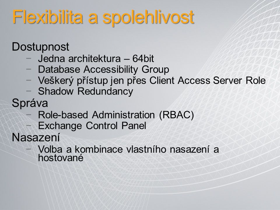Flexibilita a spolehlivost Dostupnost −Jedna architektura – 64bit −Database Accessibility Group −Veškerý přístup jen přes Client Access Server Role −S