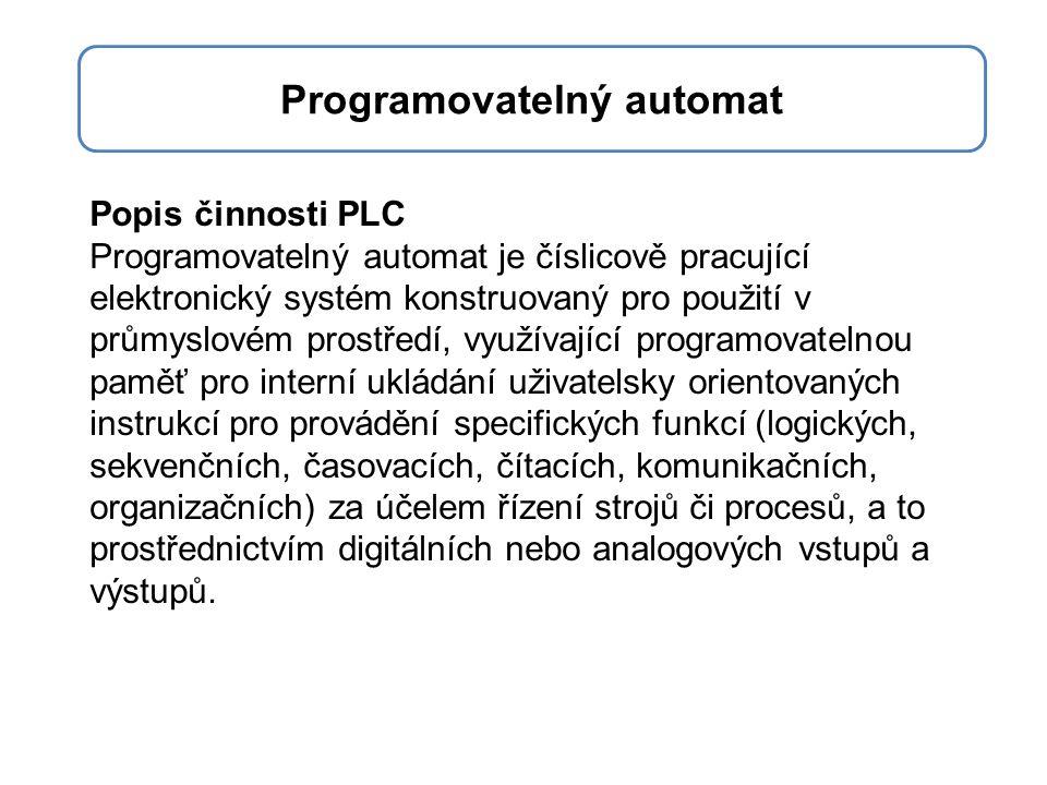 Popis činnosti PLC Programovatelný automat je číslicově pracující elektronický systém konstruovaný pro použití v průmyslovém prostředí, využívající pr