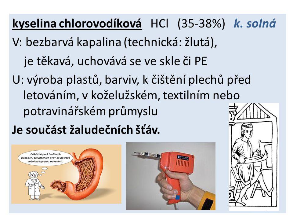kyselina chlorovodíková HCl (35-38%) k. solná V: bezbarvá kapalina (technická: žlutá), je těkavá, uchovává se ve skle či PE U: výroba plastů, barviv,
