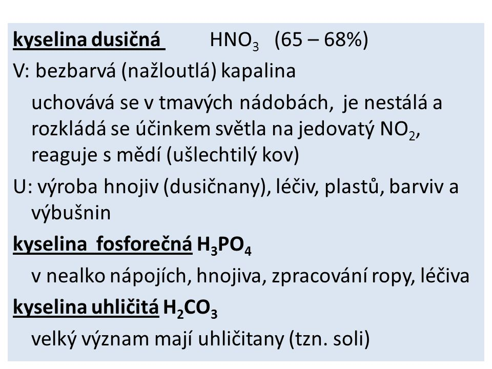 kyselina dusičná HNO 3 (65 – 68%) V: bezbarvá (nažloutlá) kapalina uchovává se v tmavých nádobách, je nestálá a rozkládá se účinkem světla na jedovatý