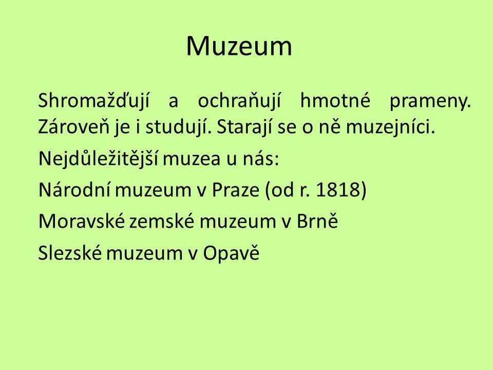 Muzeum Shromažďují a ochraňují hmotné prameny. Zároveň je i studují. Starají se o ně muzejníci. Nejdůležitější muzea u nás: Národní muzeum v Praze (od