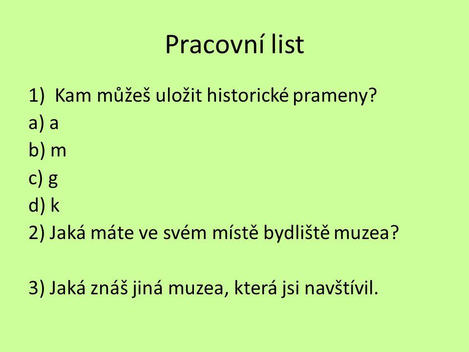 Pracovní list 1)Kam můžeš uložit historické prameny? a) a b) m c) g d) k 2) Jaká máte ve svém místě bydliště muzea? 3) Jaká znáš jiná muzea, která jsi