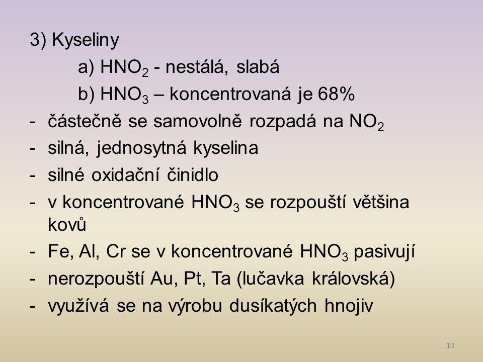 10 3) Kyseliny a) HNO 2 - nestálá, slabá b) HNO 3 – koncentrovaná je 68% -částečně se samovolně rozpadá na NO 2 -silná, jednosytná kyselina -silné oxi