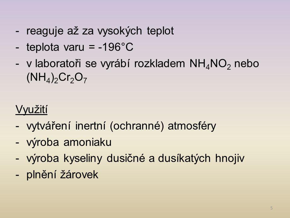 5 -reaguje až za vysokých teplot -teplota varu = -196°C -v laboratoři se vyrábí rozkladem NH 4 NO 2 nebo (NH 4 ) 2 Cr 2 O 7 Využití -vytváření inertní