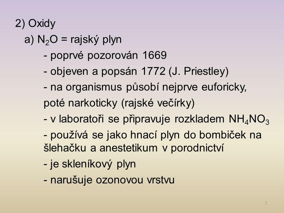 7 2) Oxidy a) N 2 O = rajský plyn - poprvé pozorován 1669 - objeven a popsán 1772 (J. Priestley) - na organismus působí nejprve euforicky, poté narkot