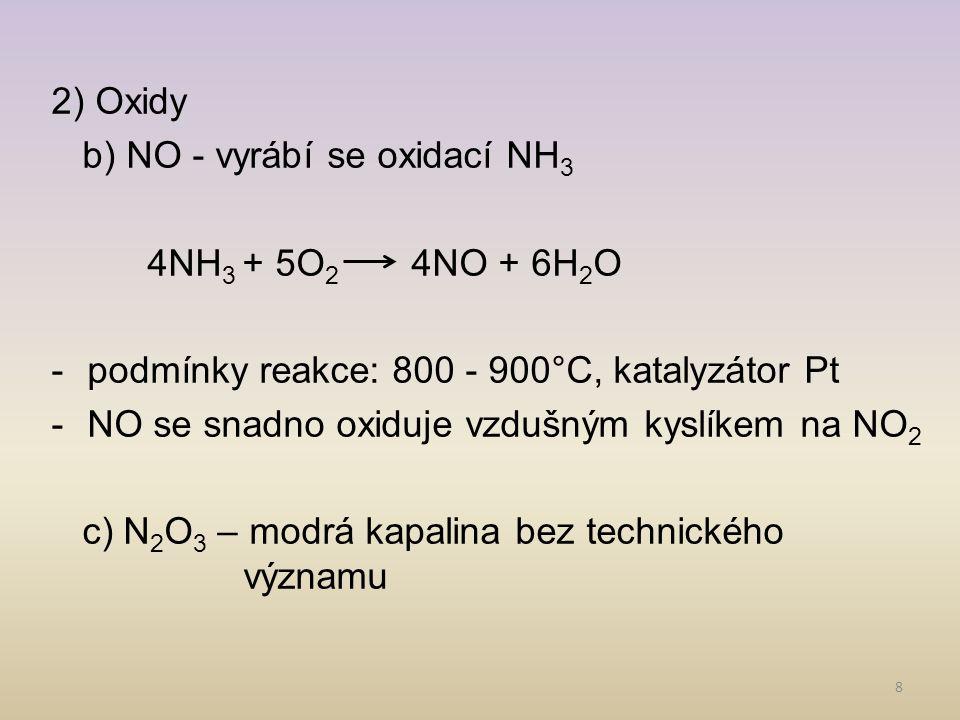 8 2) Oxidy b) NO - vyrábí se oxidací NH 3 4NH 3 + 5O 2 4NO + 6H 2 O -podmínky reakce: 800 - 900°C, katalyzátor Pt -NO se snadno oxiduje vzdušným kyslí