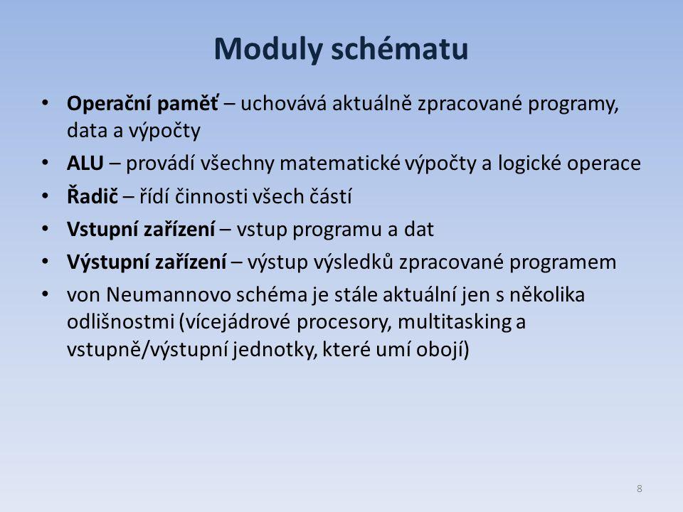 Moduly schématu Operační paměť – uchovává aktuálně zpracované programy, data a výpočty ALU – provádí všechny matematické výpočty a logické operace Řadič – řídí činnosti všech částí Vstupní zařízení – vstup programu a dat Výstupní zařízení – výstup výsledků zpracované programem von Neumannovo schéma je stále aktuální jen s několika odlišnostmi (vícejádrové procesory, multitasking a vstupně/výstupní jednotky, které umí obojí) 8