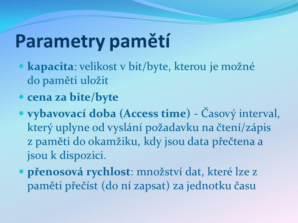 Parametry pamětí kapacita: velikost v bit/byte, kterou je možné do paměti uložit cena za bite/byte vybavovací doba (Access time) - Časový interval, který uplyne od vyslání požadavku na čtení/zápis z paměti do okamžiku, kdy jsou data přečtena a jsou k dispozici.