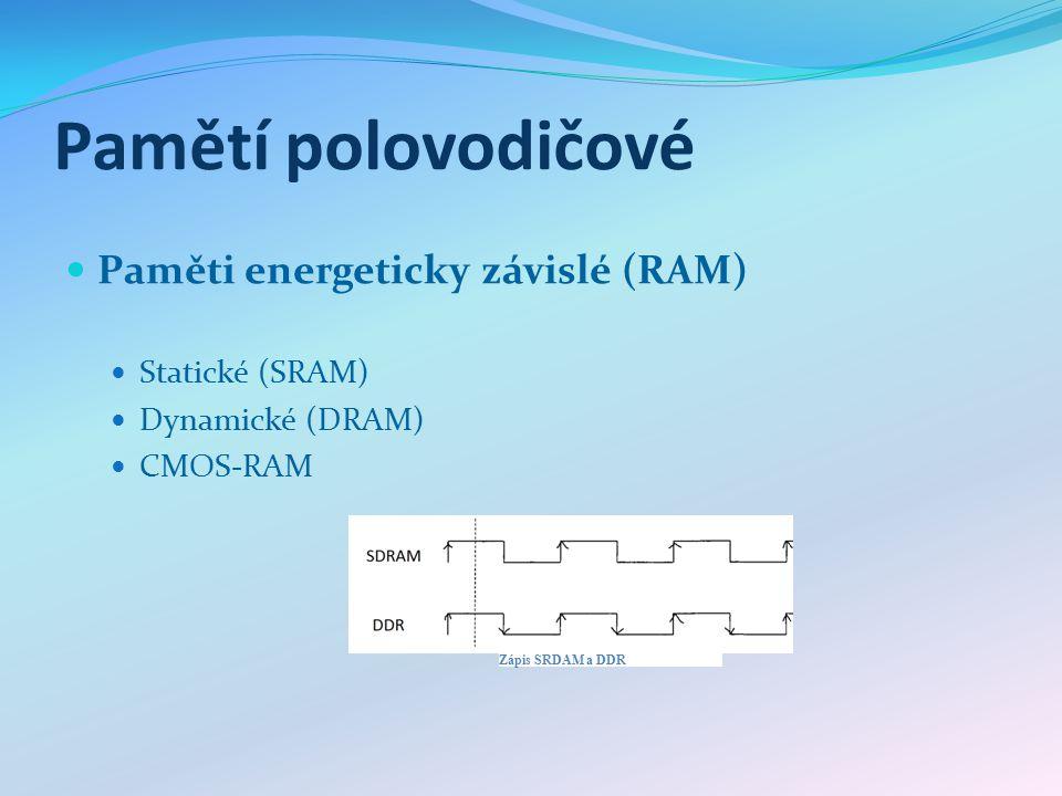 Pamětí polovodičové Paměti energeticky závislé (RAM) Statické (SRAM) Dynamické (DRAM) CMOS-RAM Zápis SRDAM a DDR