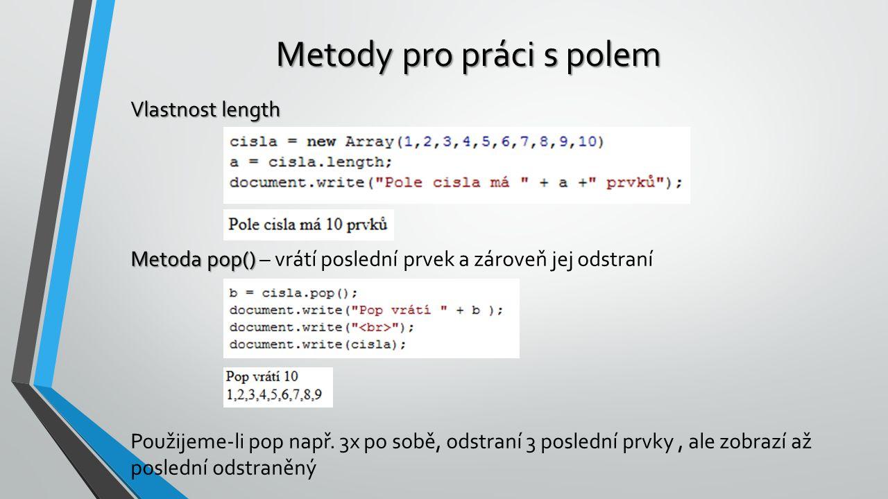 Metody pro práci s polem Vlastnost length Metoda pop() Metoda pop() – vrátí poslední prvek a zároveň jej odstraní Použijeme-li pop např. 3x po sobě, o