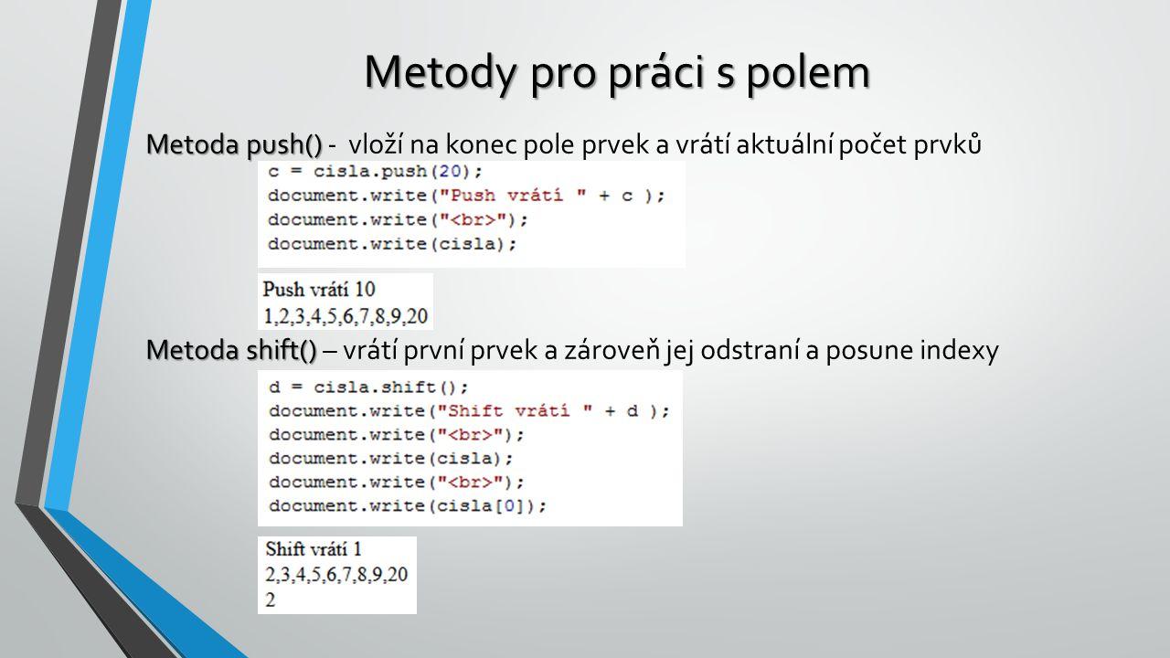 Metody pro práci s polem Metoda push() Metoda push() - vloží na konec pole prvek a vrátí aktuální počet prvků Metoda shift() Metoda shift() – vrátí první prvek a zároveň jej odstraní a posune indexy